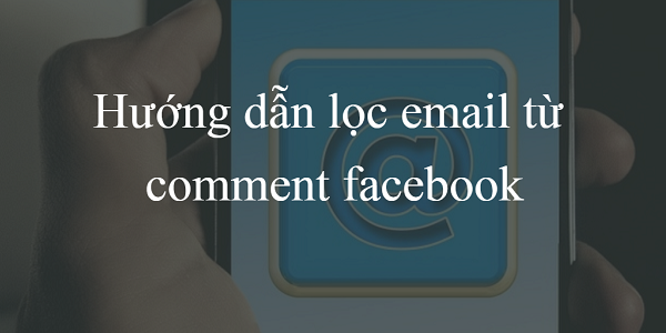 Cách lọc email từ comment facebook nhanh nhất